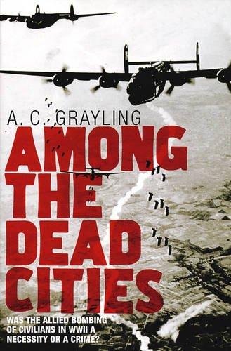 9780747585022: Among the Dead Cities: Was the Allied Bombing of Civilians in WWII a Necessity or a Crime?