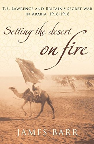 9780747585534: Setting the Desert on Fire: T.E. Lawrence and Britain's Secret War in Arabia, 1916-18
