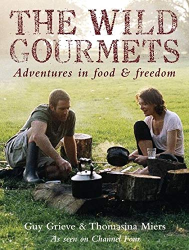 The Wild Gourmets: Adventures in Food & Freedom: Grieve, Guy, Miers, Thomasina