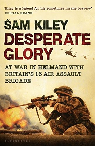 9780747599968: Desperate Glory: At War in Helmand with Britain's 16 Air Assault Brigade
