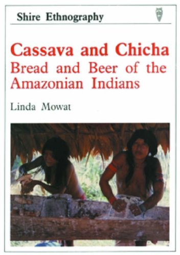 Cassava and Chicha: Bread and Beer of the Amazonian Indians: Linda Mowat