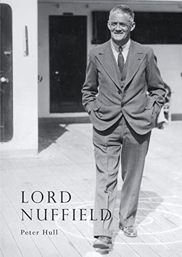 9780747802037: Lord Nuffield: An Illustrated Life of William Richard Morris, Viscount Nuffield, 1877-1963 (Shire Library)