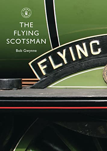 The Flying Scotsman : The Train, the Locomotive, the Legend