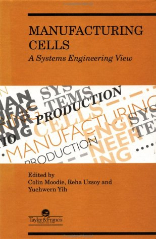Manufacturing Cells : A Systems Engineering View: Moodie, C.; Uzsoy, R.; Yih, Y.