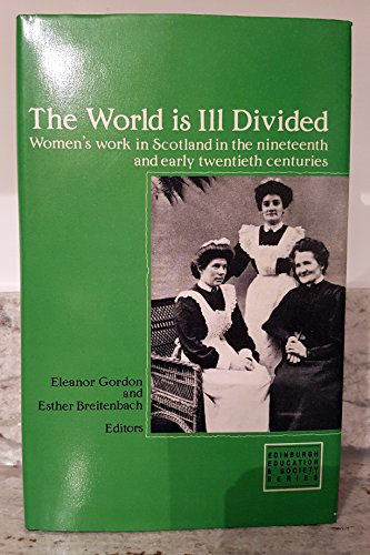 The World Is Ill Divided: Women's Work in Scotland in the Nineteenth and Early Twentieth Centurie...