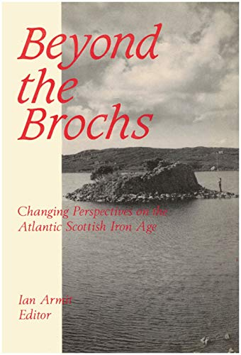 Beyond the Brochs: Changing Perspectives on the Later Iron Age in Atlantic Scotland: Armit, Ian (ed...