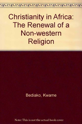 Christianity in Africa: The Renewal of a Non-western Religion: Bediako, Kwame