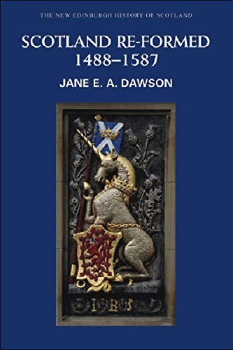 Scotland Re-formed, 1488-1587 (New Edinburgh History of Scotland) (Pt. 6): Dawson, Jane