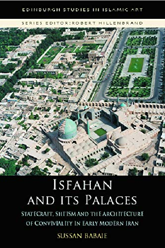 9780748633753: Isfahan and its Palaces: Statecraft, Shi'ism and the Architecture of Conviviality in Early Modern Iran