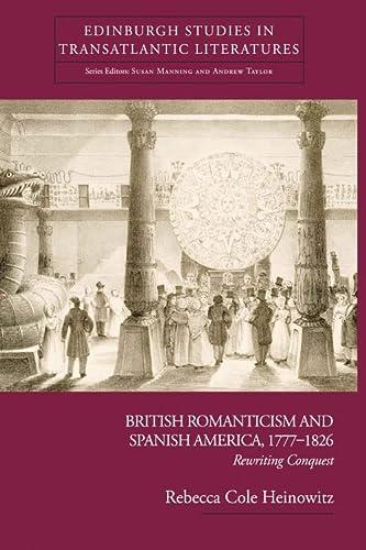 9780748638680: British Romanticism and Spanish America, 1777-1826: Rewriting Conquest (Edinburgh Critical Studies in Transatlantic Literature)
