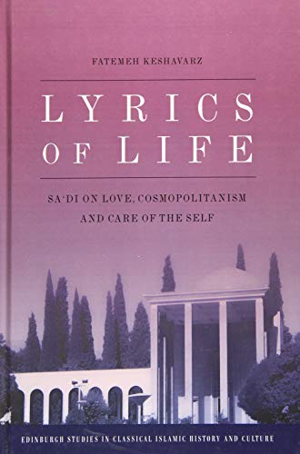 9780748696925: Lyrics of Life: Sa'di on Love, Cosmopolitanism and Care of the Self (Edinburgh Studies in Classical Islamic History and Culture)
