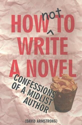 How Not to Write a Novel: Confessions of a Mid-List Author: David Armstrong