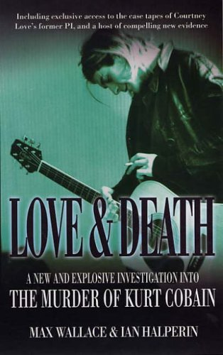 Love and Death: A New and Explosive Investigation into the Murder of Kurt Cobain: Wallace, Max, ...