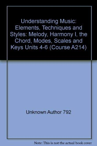 9780749211172: Understanding Music: Elements, Techniques and Styles: Melody, Harmony I, the Chord, Modes, Scales and Keys Units 4-6 (Course A214)