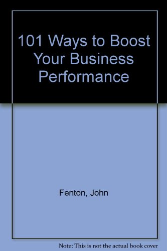 101 Ways to Boost Your Business Performance: Fenton, John