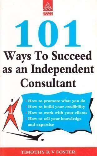 101 Ways to Succeed as an Independent Consultant: TIMOTHY R.V. FOSTER