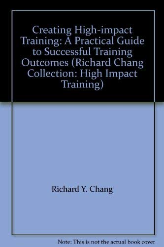 9780749416836: Creating High-impact Training: A Practical Guide to Successful Training Outcomes (Richard Chang Collection: High Impact Training)