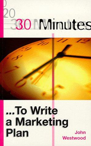 30 Minutes to Write a Marketing Plan (30 Minutes Series): John Westwood