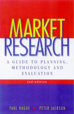Market Research: A Guide to Planning, Methodology and Evaluation: Hague, Paul, Jackson, Peter
