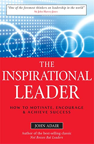The Inspirational Leader: How to Motivate, Encourage and Achieve Success: Adair, John