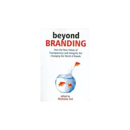 Beyond Branding: How the New Values of Transparency and Integrity are Changing the World of Brands:...