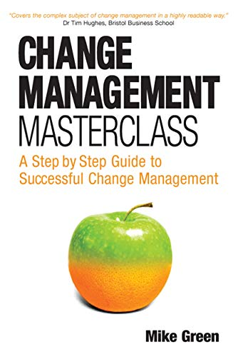 Change Management Masterclass: A Step-By-Step Guide to Successful Change Management: Green, Mike