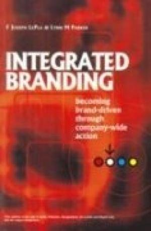 Integrated Branding: Becoming Brand-Driven Through Company-Wide Action: F Joseph LePla,Lynn M ...