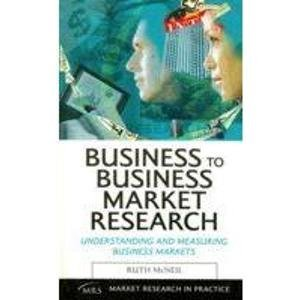 Business to Business Market Research: Understanding and Measuring Business Markets: Ruth McNeil