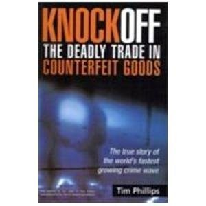 Knock Off The Deadly Trade in Counterfeit Goods: The true story of the world?s fastest growing ...