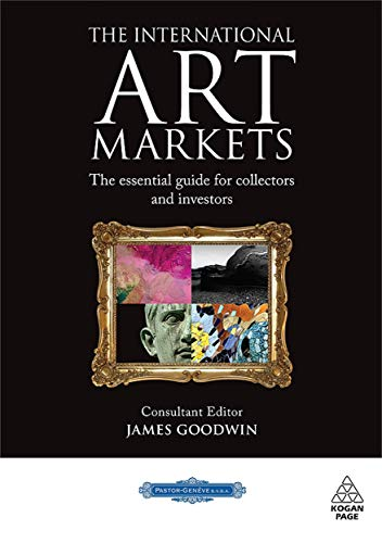 The International Art Markets: The Essential Guide for Collectors and Investors: Goodwin, James