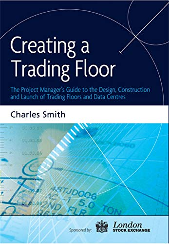9780749448387: Creating a Trading Floor: The Project Manager's Guide to the Design, Construction and Launch of Trading Floors and Data Centers