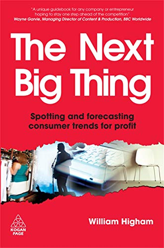 The Next Big Thing: Spotting and Forecasting Consumer Trends for Profit: Higham, William