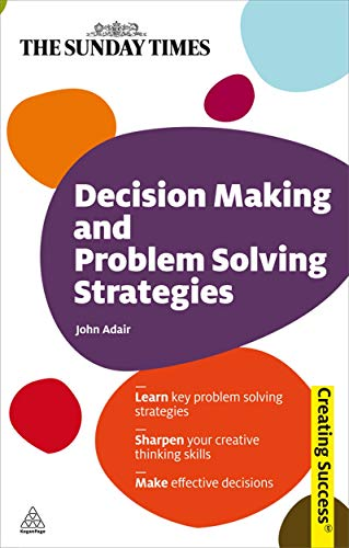9780749455514: Decision Making and Problem Solving Strategies: Learn Key Problem Solving Strategies; Sharpen Your Creative Thinking Skills; Make Effective Decisions (Sunday Times Creating Success)