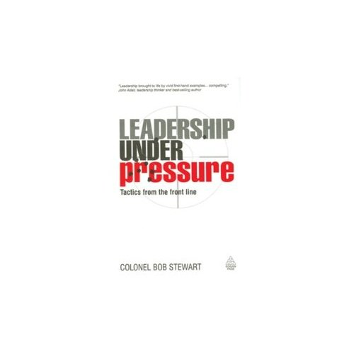 Leadership Under Pressure: Tactics from the front line: Colonel Bob Stewart
