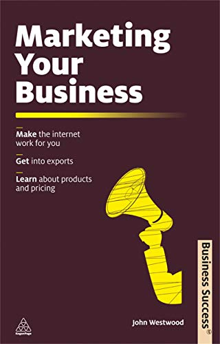 Marketing Your Business: Make the Internet Work for You; Get into Exports; Learn about Products and Pricing (Business Success) (074946271X) by John Westwood