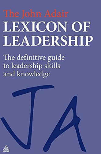 The John Adair Lexicon of Leadership: The Definitive Guide to Leadership Skills and Knowledge (...