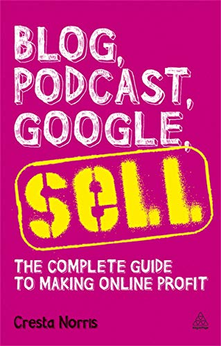 9780749463830: Blog, Podcast, Google, Sell: The Complete Guide to Making Online Profit
