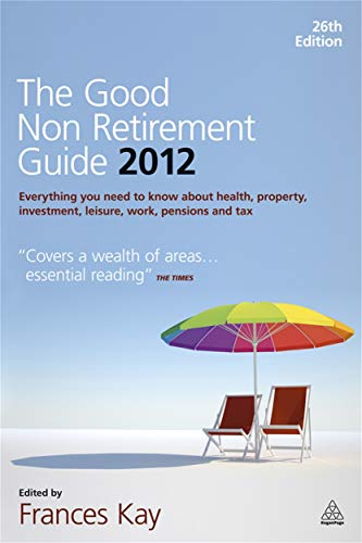 9780749464547: The Good Non Retirement Guide 2012: Everything You Need to know About Health, Property, Investment, Leisure, Work