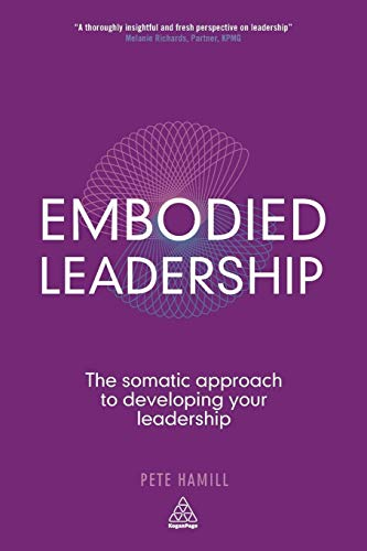 Embodied Leadership: The Somatic Approach to Developing Your Leadership: Hamill, Pete