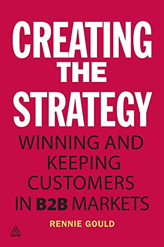 Creating the Strategy: Winning and Keeping Customers in B2B Markets: Rennie Gould