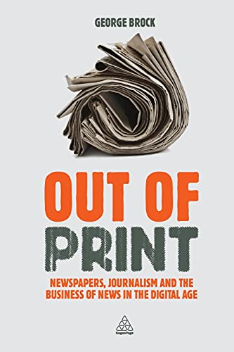 9780749466510: Out of Print: Newspapers, Journalism and the Business of News in the Digital Age