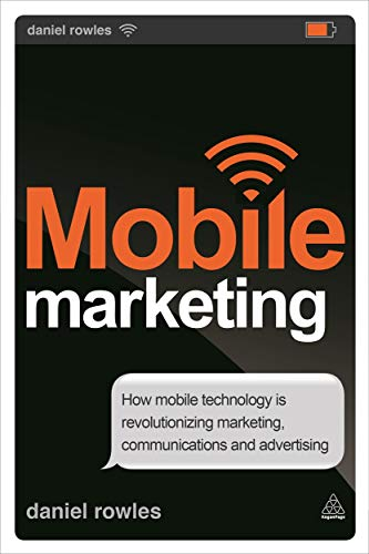 Mobile Marketing: How Mobile Technology is Revolutionizing Marketing, Communications and ...
