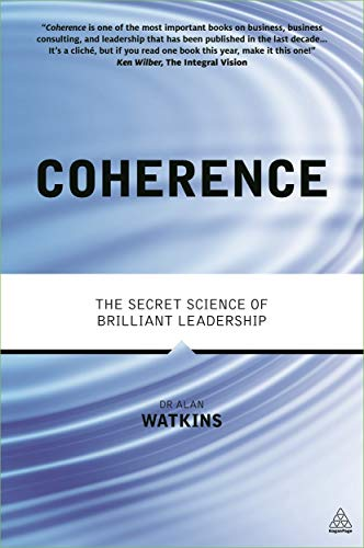 Coherence: The Secret Science of Brilliant Leadership: Watkins, Alan
