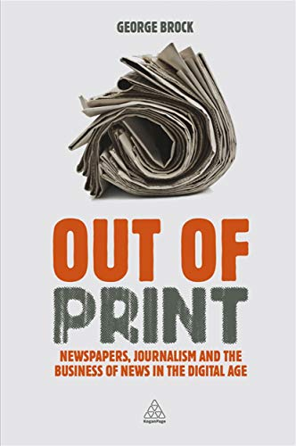9780749476175: Out of Print: Newspapers, Journalism and the Business of News in the Digital Age