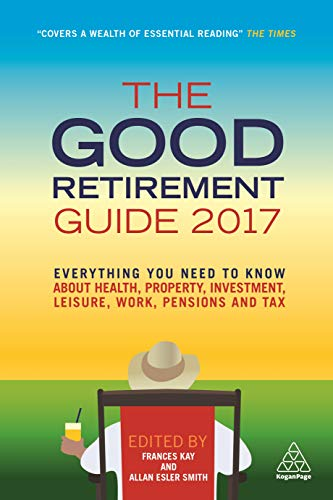 9780749478674: The Good Retirement Guide 2017: Everything You Need to Know About Health, Property, Investment, Leisure, Work, Pensions and Tax