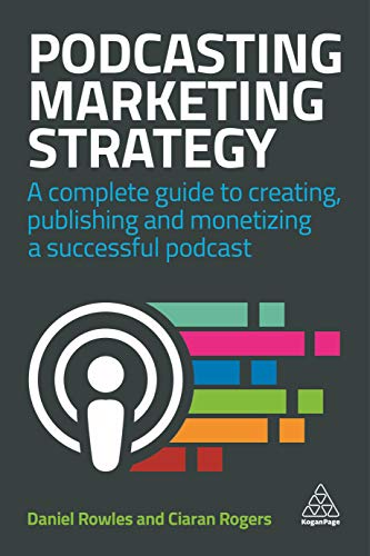 9780749486235: Podcasting Marketing Strategy: A Complete Guide to Creating, Publishing and Monetizing a Successful Podcast