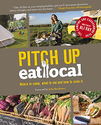 Pitch Up, Eat Local: Where to Camp, What to Eat and How to Cook It: Aa Publishing