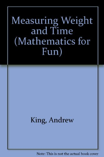 Measuring Weight and Time (Mathematics for Fun): Andrew King