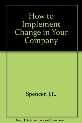 How to Implement Change in Your Company: Spencer, John -