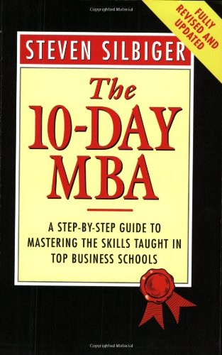 The 10-day MBA: A Step-by-step Guide to Mastering the Skills Taught in Top Business Schools: Steven...